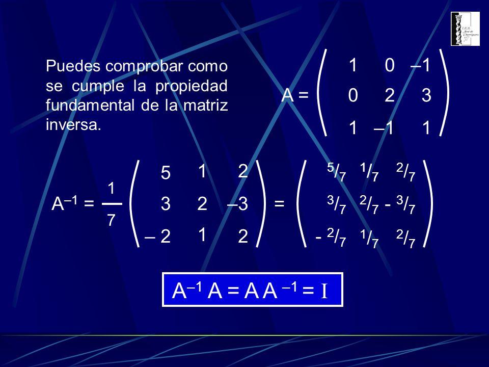 Puedes comprobar como se cumple la propiedad fundamental de la matriz inversa. A –1 = 1717 3 5 – 2 2 1 1 –3 2 2 = - 3 / 7 - 2 / 7 3/73/7 5/75/7 2/72/7