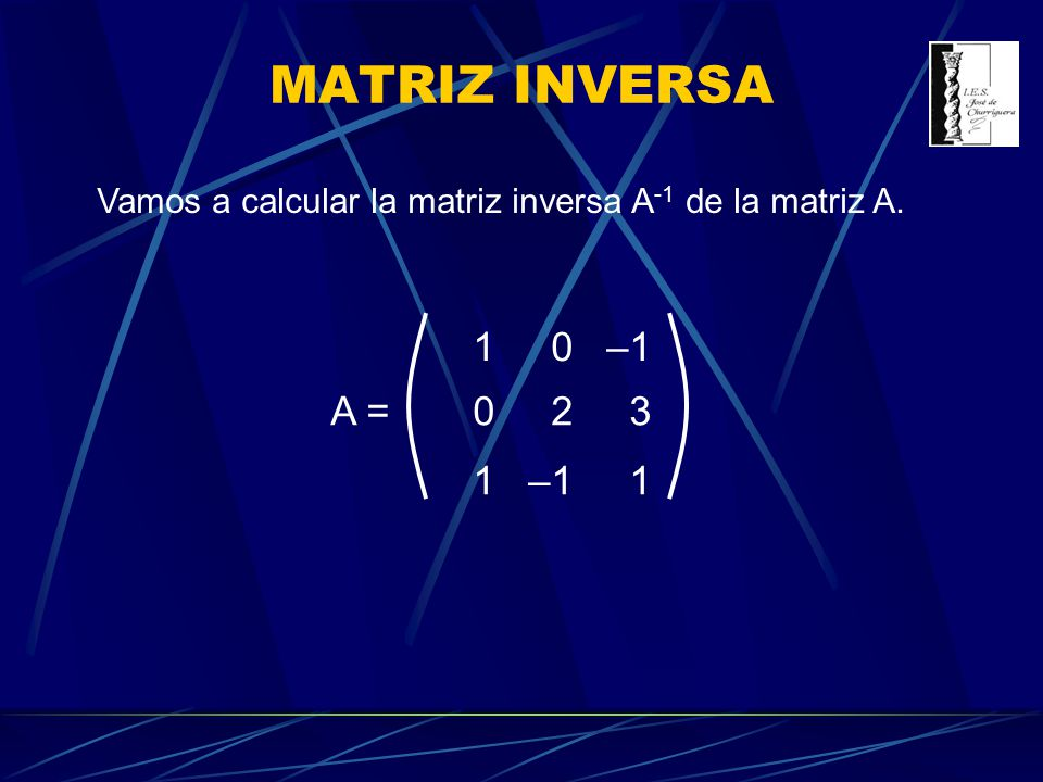 Vamos a calcular la matriz inversa A -1 de la matriz A. 10–1 023 1 1 A =