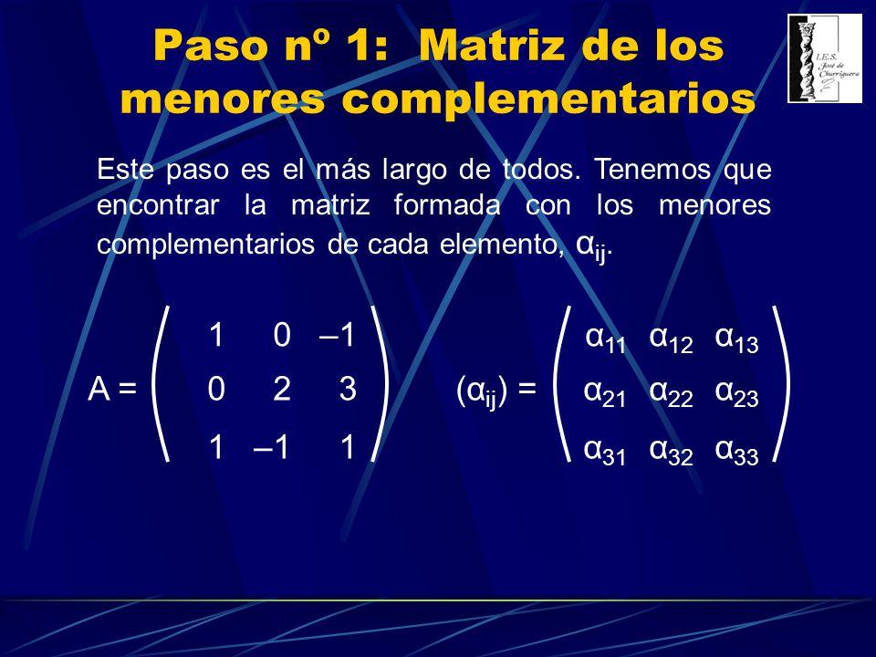 10–1 023 1 1 A = Paso nº 1: Matriz de los menores complementarios α 11 α 12 α 13 α 21 α 22 α 23 α 31 α 32 α 33 (α ij ) = Cálculo del menor complementario de a 11, α 11 : 23 –11 = 2 + 3 = 5α 11 = 5