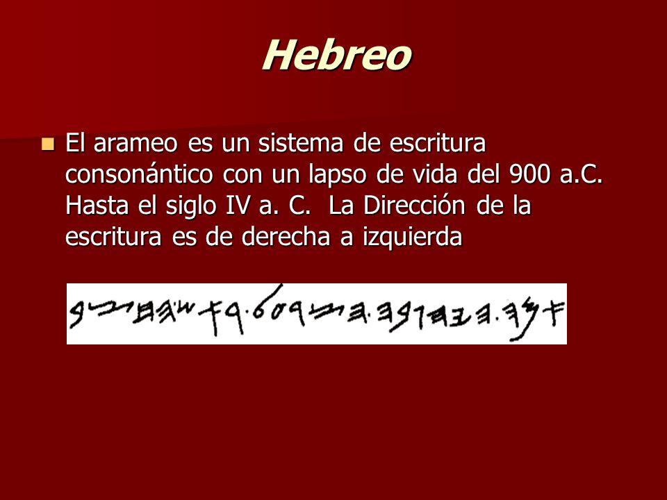 Hebreo El arameo es un sistema de escritura consonántico con un lapso de vida del 900 a.C. Hasta el siglo IV a. C. La Dirección de la escritura es de
