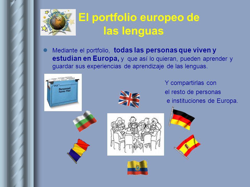 El portfolio europeo de las lenguas Mediante el portfolio, todas las personas que viven y estudian en Europa, y que así lo quieran, pueden aprender y