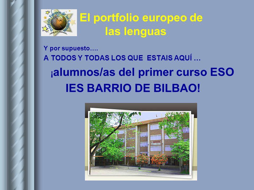 El portfolio europeo de las lenguas Y por supuesto…. A TODOS Y TODAS LOS QUE ESTAIS AQUÍ … ¡ alumnos/as del primer curso ESO IES BARRIO DE BILBAO!