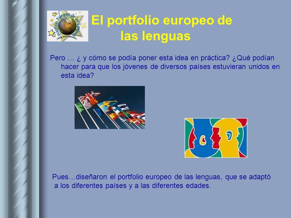 El portfolio europeo de las lenguas Pero … ¿ y cómo se podía poner esta idea en práctica? ¿Qué podían hacer para que los jóvenes de diversos países es