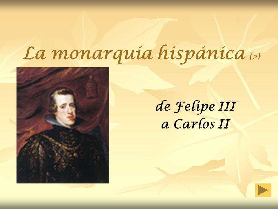 La monarquía hispánica (2) Tres monarcas cubren el siglo XVII: Felipe III (1598-1621) Felipe IV (1621-1665) Carlos II (1665-1700) Se pasó de gran potencia a potencia de segundo orden de la que, incluso, se prevé repartirse sus posesiones al final del siglo… Hubo crisis, muy grave… pero también el inicio de la recuperación antes de acabar el siglo.