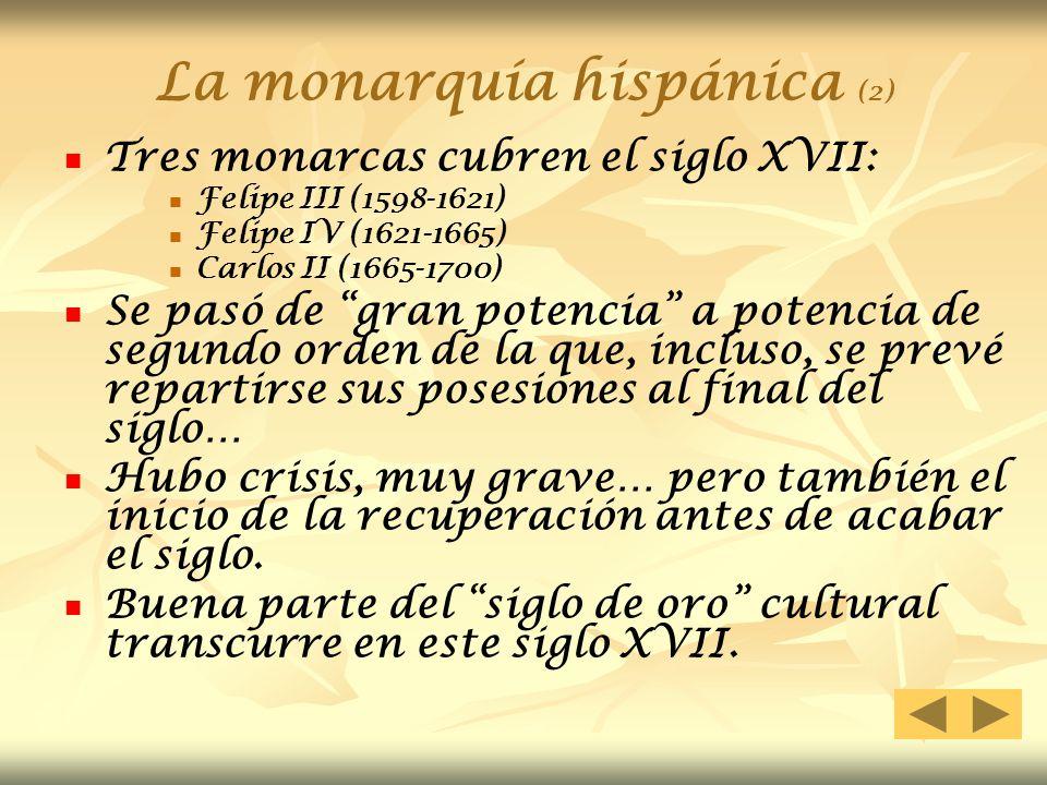 La monarquía hispánica (2) Tres monarcas cubren el siglo XVII: Felipe III (1598-1621) Felipe IV (1621-1665) Carlos II (1665-1700) Se pasó de gran pote