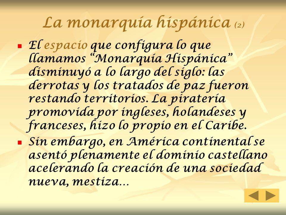 La monarquía hispánica (2) El espacio que configura lo que llamamos Monarquía Hispánica disminuyó a lo largo del siglo: las derrotas y los tratados de