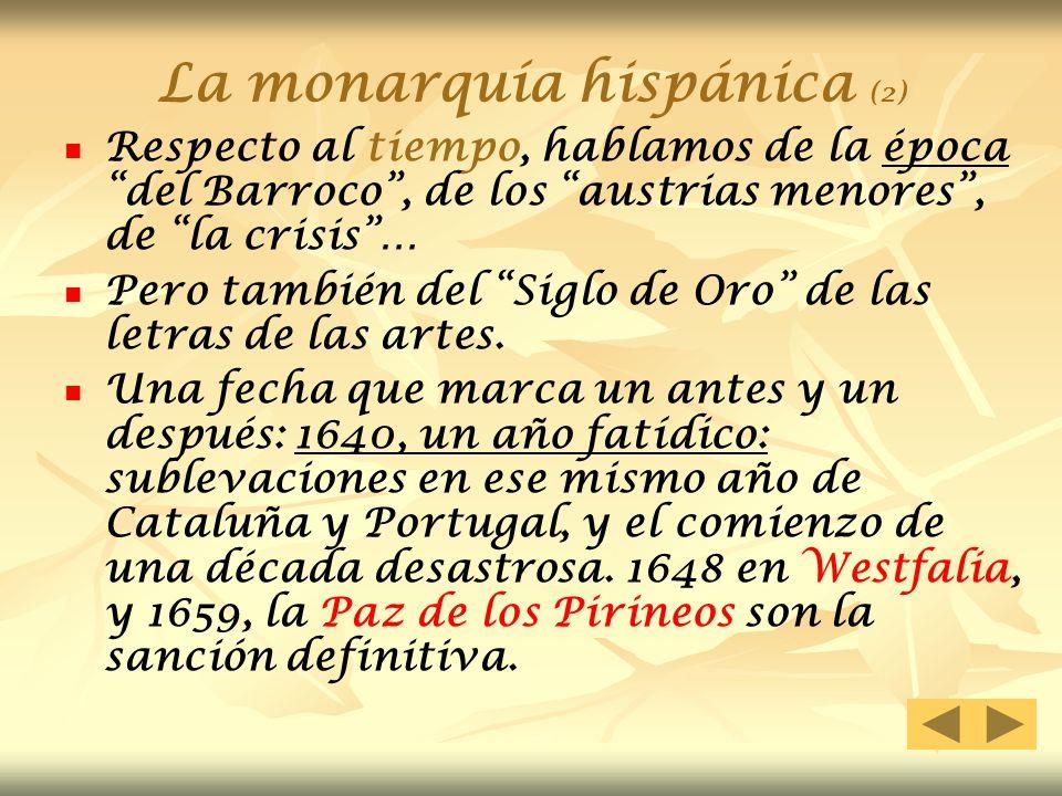 La monarquía hispánica (2) Respecto al tiempo, hablamos de la época del Barroco, de los austrias menores, de la crisis… Pero también del Siglo de Oro