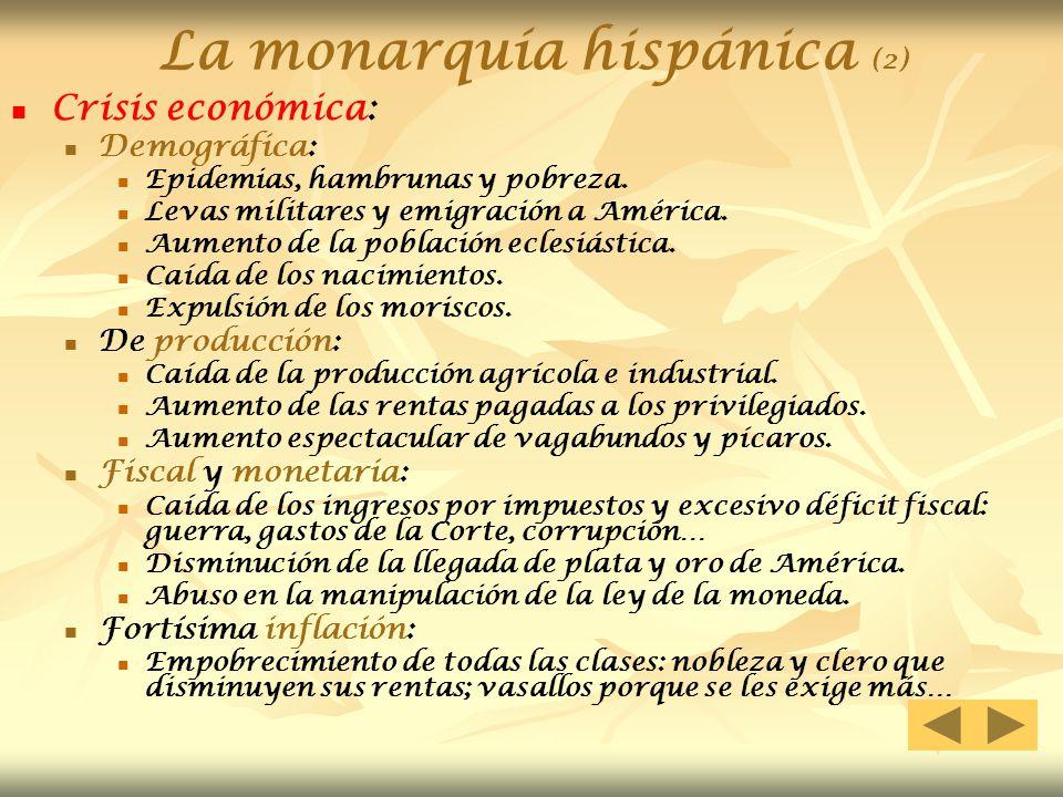 La monarquía hispánica (2) Crisis económica: Demográfica: Epidemias, hambrunas y pobreza. Levas militares y emigración a América. Aumento de la poblac