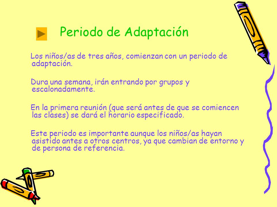 Periodo de Adaptación Los niños/as de tres años, comienzan con un periodo de adaptación. Dura una semana, irán entrando por grupos y escalonadamente.