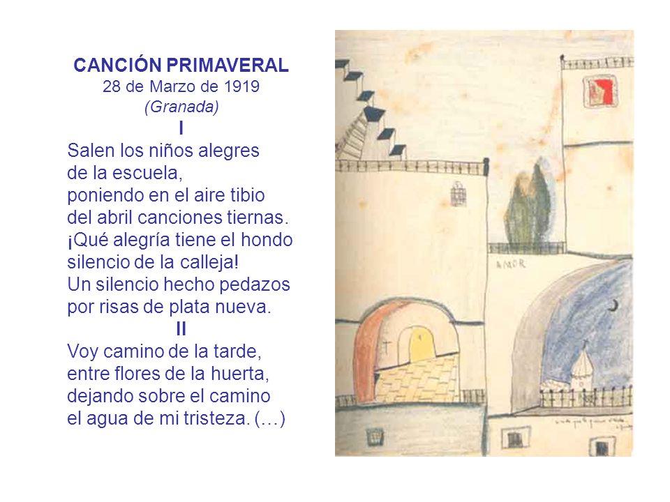 CANCIÓN PRIMAVERAL 28 de Marzo de 1919 (Granada) I Salen los niños alegres de la escuela, poniendo en el aire tibio del abril canciones tiernas. ¡Qué