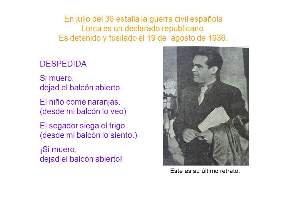 En julio del 36 estalla la guerra civil española Lorca es un declarado republicano. Es detenido y fusilado el 19 de agosto de 1936. DESPEDIDA Si muero