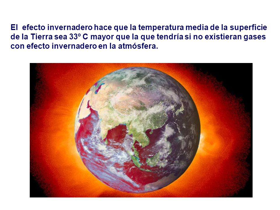El efecto invernadero hace que la temperatura media de la superficie de la Tierra sea 33º C mayor que la que tendría si no existieran gases con efecto