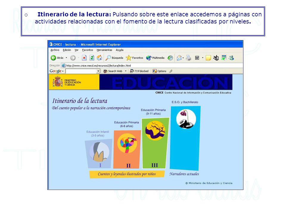 o Itinerario de la lectura: Pulsando sobre este enlace accedemos a páginas con actividades relacionadas con el fomento de la lectura clasificadas por