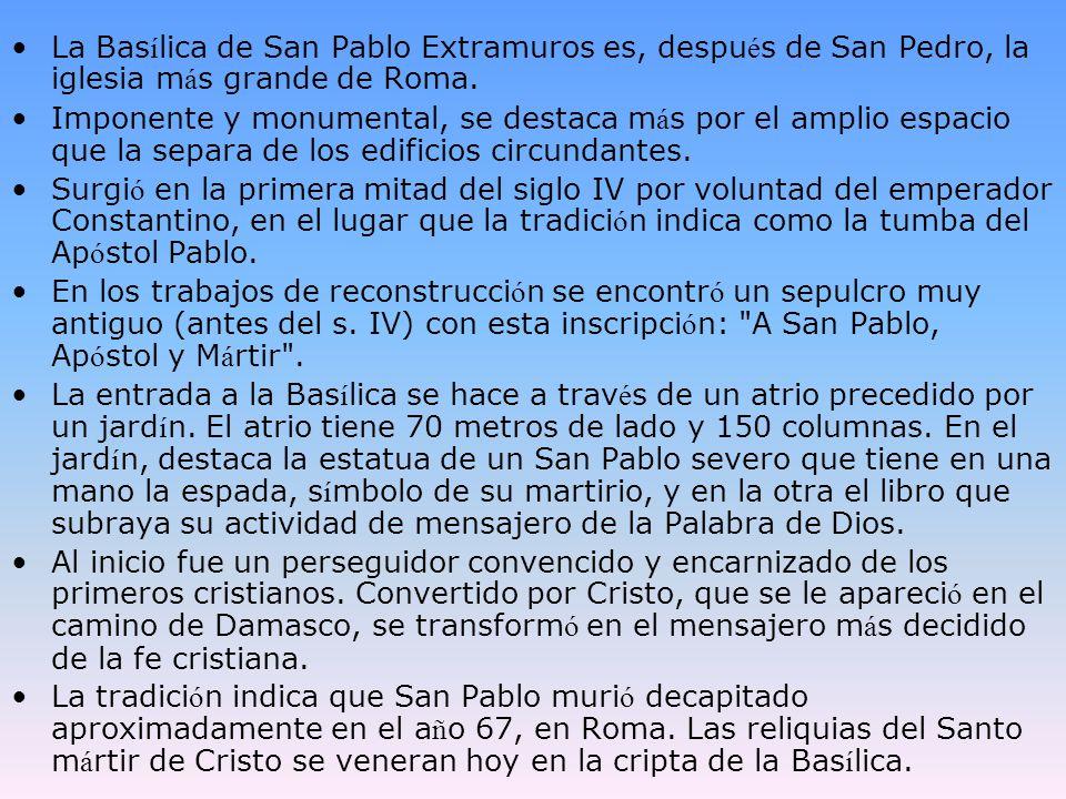 La Bas í lica de San Pablo Extramuros es, despu é s de San Pedro, la iglesia m á s grande de Roma. Imponente y monumental, se destaca m á s por el amp