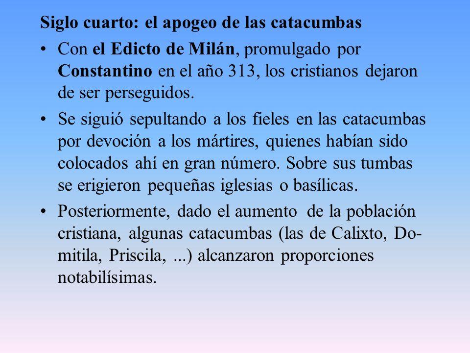 Siglo cuarto: el apogeo de las catacumbas Con el Edicto de Milán, promulgado por Constantino en el año 313, los cristianos dejaron de ser perseguidos.