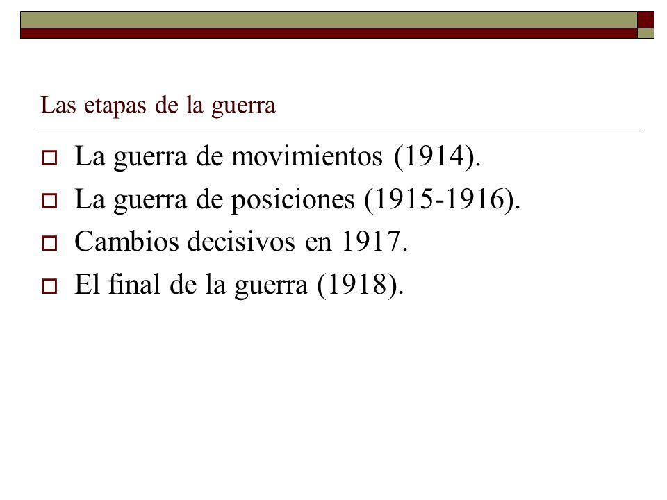 Las etapas de la guerra La guerra de movimientos (1914). La guerra de posiciones (1915-1916). Cambios decisivos en 1917. El final de la guerra (1918).
