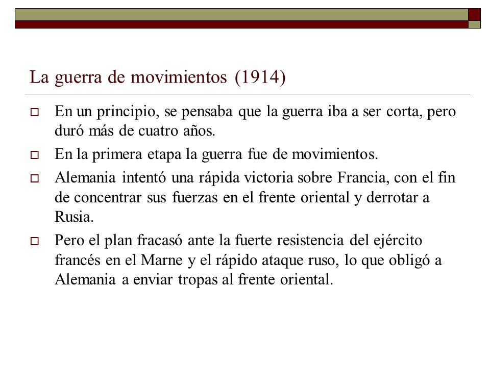 La guerra de movimientos (1914) En un principio, se pensaba que la guerra iba a ser corta, pero duró más de cuatro años. En la primera etapa la guerra