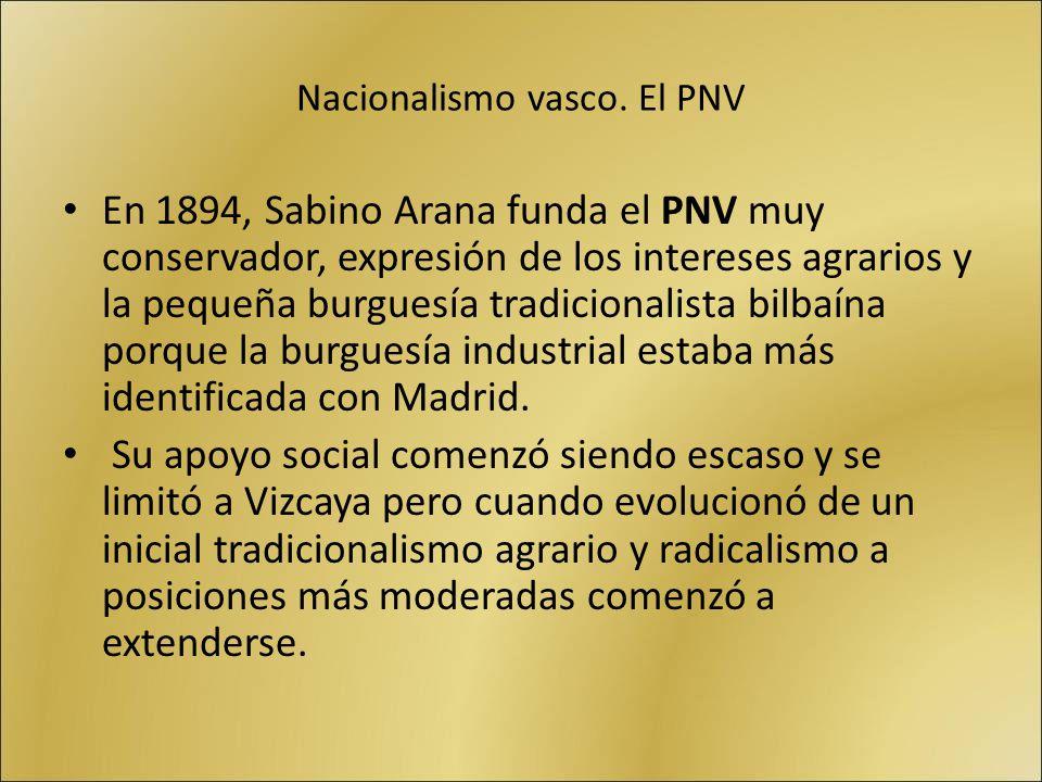 Nacionalismo vasco. El PNV En 1894, Sabino Arana funda el PNV muy conservador, expresión de los intereses agrarios y la pequeña burguesía tradicionali