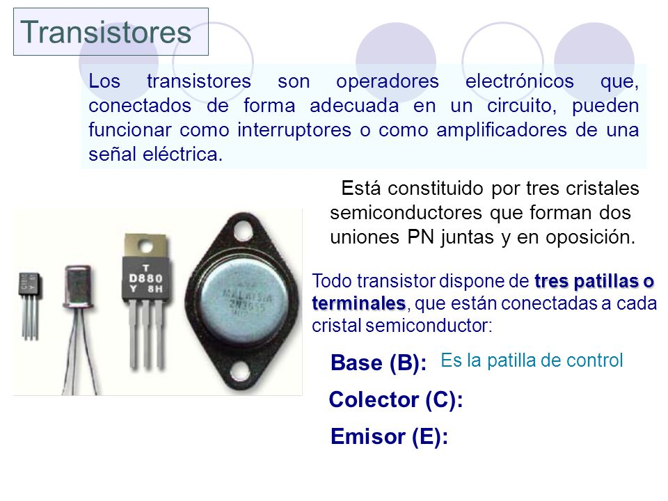 Transistores Los transistores son operadores electrónicos que, conectados de forma adecuada en un circuito, pueden funcionar como interruptores o como