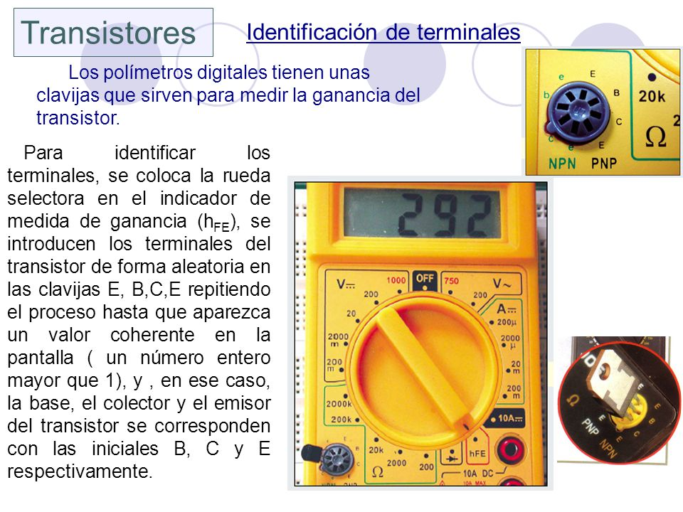 Transistores Identificación de terminales Los polímetros digitales tienen unas clavijas que sirven para medir la ganancia del transistor. Para identif