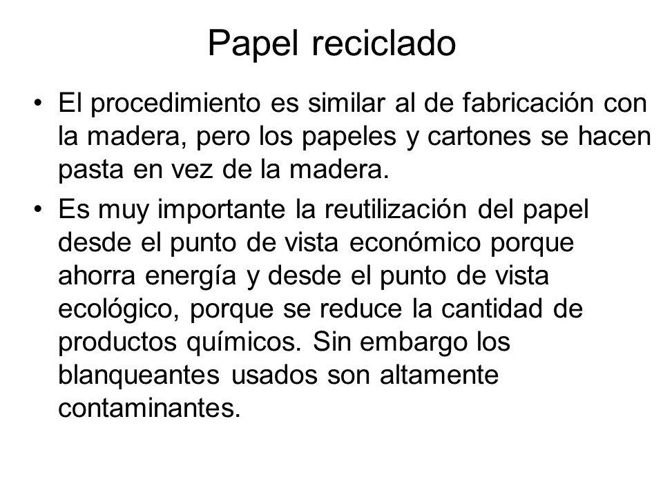 Papel reciclado El procedimiento es similar al de fabricación con la madera, pero los papeles y cartones se hacen pasta en vez de la madera. Es muy im
