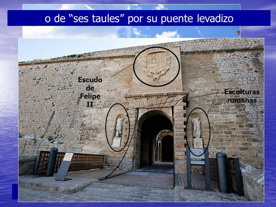 La puerta principal era la Porta de mar o de ses taules por su puente levadizo Escudo de Felipe II Esculturas romanas