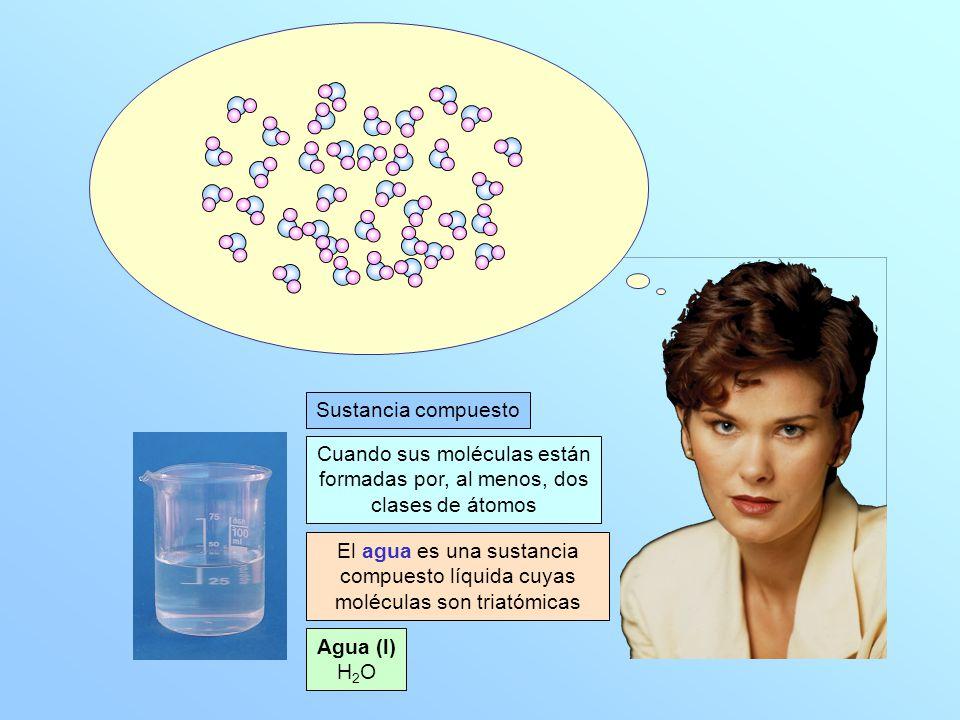 Agua (l) H 2 O Sustancia compuesto Cuando sus moléculas están formadas por, al menos, dos clases de átomos El agua es una sustancia compuesto líquida cuyas moléculas son triatómicas