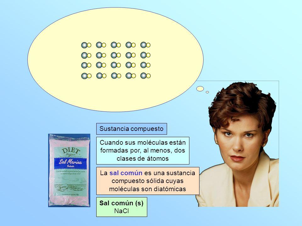 Sal común (s) NaCl Sustancia compuesto Cuando sus moléculas están formadas por, al menos, dos clases de átomos La sal común es una sustancia compuesto sólida cuyas moléculas son diatómicas