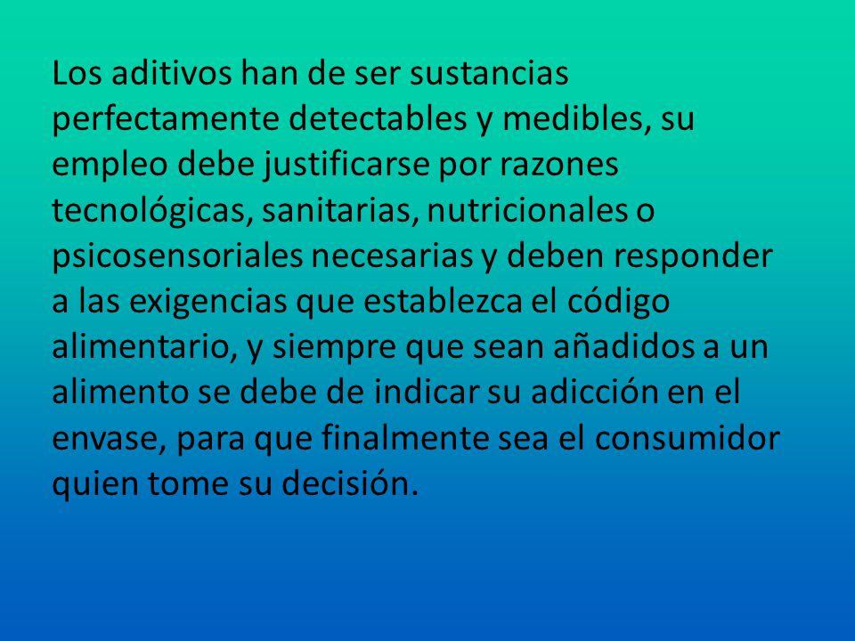 Los aditivos han de ser sustancias perfectamente detectables y medibles, su empleo debe justificarse por razones tecnológicas, sanitarias, nutricional