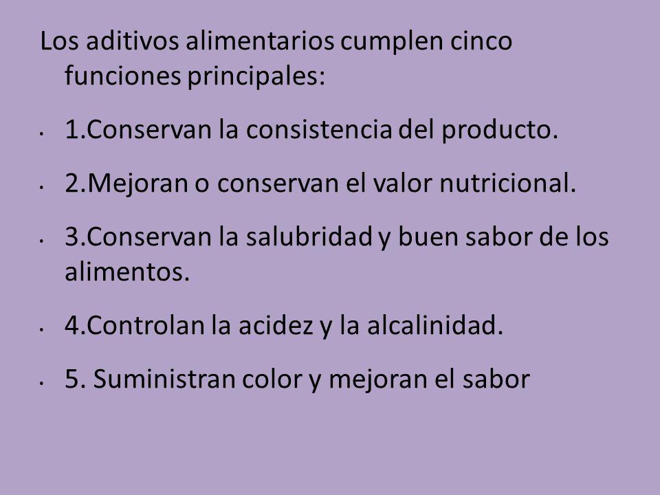 Los aditivos alimentarios cumplen cinco funciones principales: 1.Conservan la consistencia del producto. 2.Mejoran o conservan el valor nutricional. 3