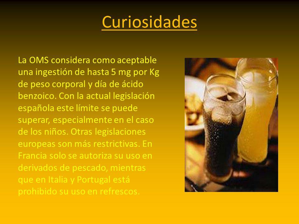 Curiosidades La OMS considera como aceptable una ingestión de hasta 5 mg por Kg de peso corporal y día de ácido benzoico. Con la actual legislación es