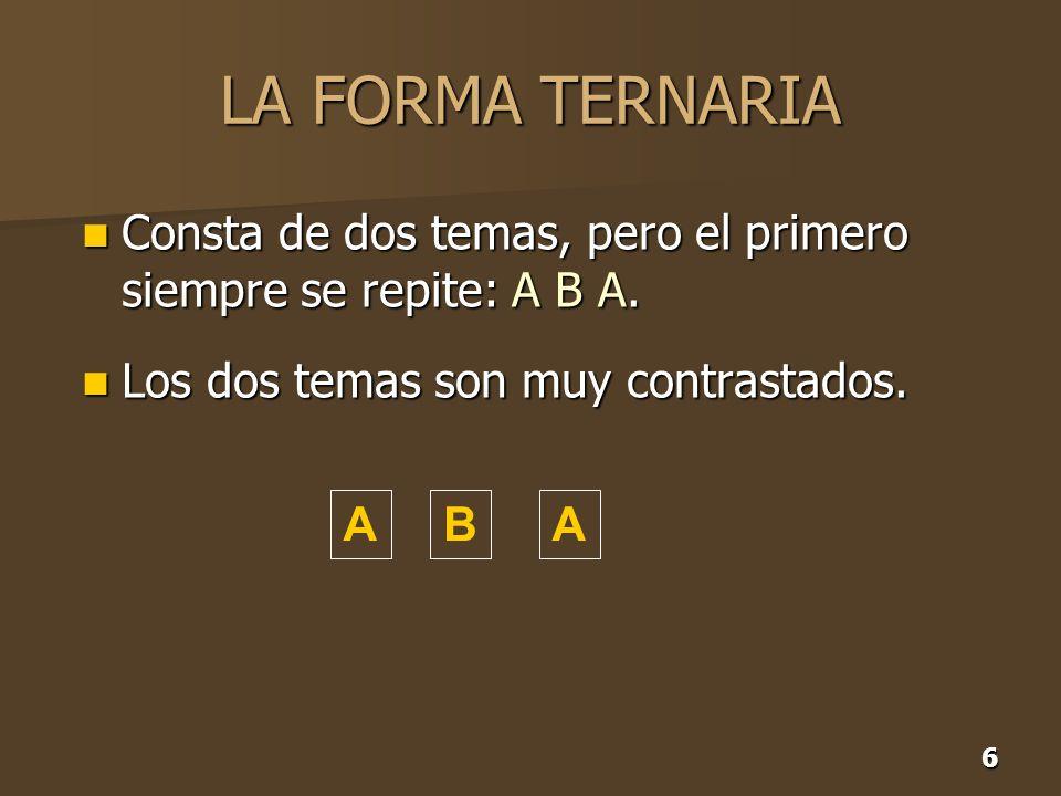 6 LA FORMA TERNARIA Consta de dos temas, pero el primero siempre se repite: A B A. Consta de dos temas, pero el primero siempre se repite: A B A. Los