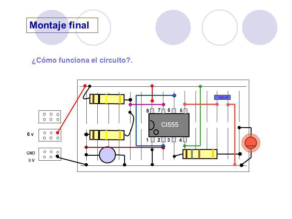 Montaje final 6 v GND 0 V CI555 1 23 4 8 76 5 ¿Cómo funciona el circuito?. 100 nF