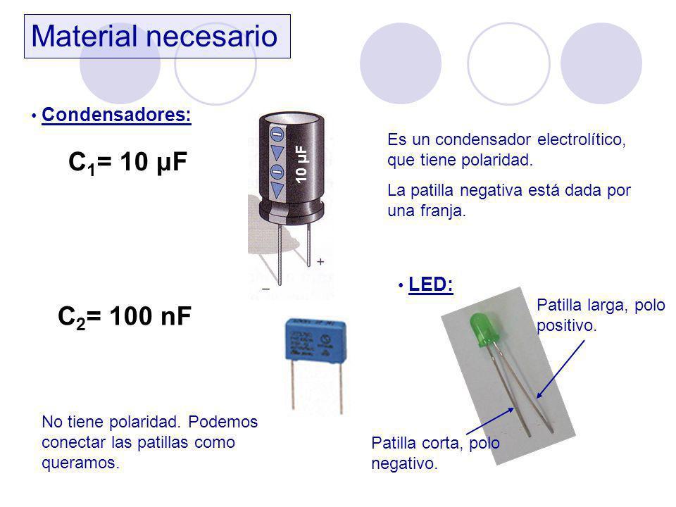 Material necesario Condensadores: C 1 = 10 μF 10 μF Es un condensador electrolítico, que tiene polaridad. La patilla negativa está dada por una franja