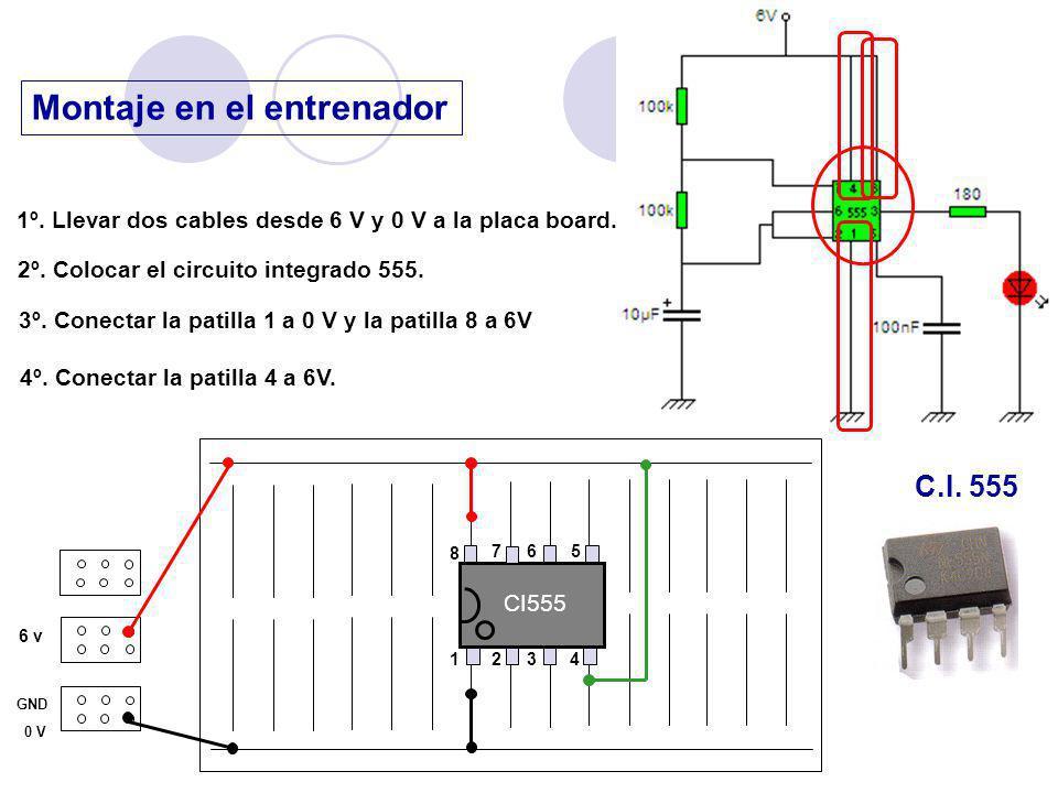 Montaje en el entrenador 6 v GND 0 V 1º. Llevar dos cables desde 6 V y 0 V a la placa board. 2º. Colocar el circuito integrado 555. C.I. 555 CI555 1 2