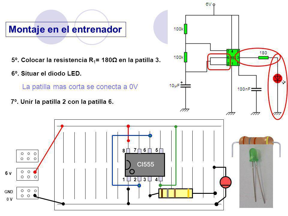 Montaje en el entrenador 6 v GND 0 V 5º. Colocar la resistencia R 1 = 180 en la patilla 3. 6º. Situar el diodo LED. CI555 1 23 4 8 76 5 7º. Unir la pa