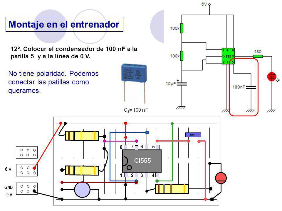 Montaje en el entrenador 6 v GND 0 V 12º. Colocar el condensador de 100 nF a la patilla 5 y a la línea de 0 V. CI555 1 23 4 8 76 5 No tiene polaridad.