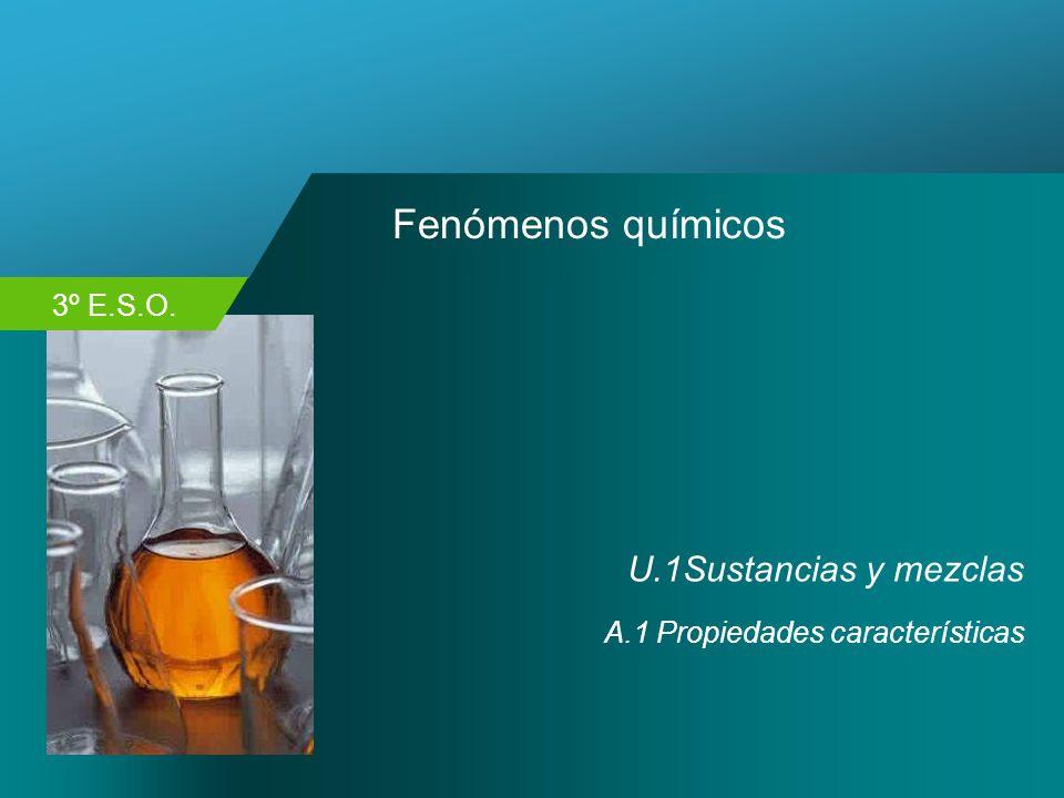 3º E.S.O. Fenómenos químicos U.1Sustancias y mezclas A.1 Propiedades características