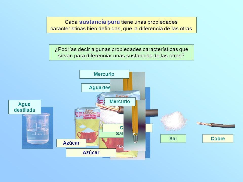 Agua destiladaMercurio Azúcar Sal Cobre Cada sustancia pura tiene unas propiedades características bien definidas, que la diferencia de las otras ¿Pod