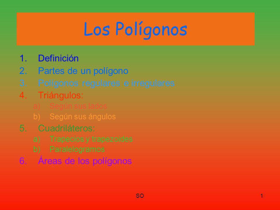 SO1 Los Polígonos 1.Definición 2.Partes de un polígono 3.Polígonos regulares e irregulares 4.Triángulos: a)Según sus lados b)Según sus ángulos 5.Cuadriláteros: a)Trapecios y trapezoides b)Paralelogramos 6.Áreas de los polígonos