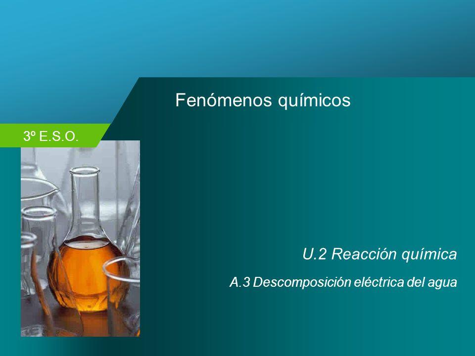 3º E.S.O. Fenómenos químicos U.2 Reacción química A.3 Descomposición eléctrica del agua