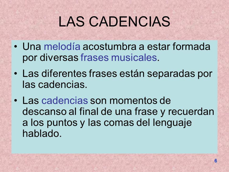 6 LAS CADENCIAS Una melodía acostumbra a estar formada por diversas frases musicales. Las diferentes frases están separadas por las cadencias. Las cad