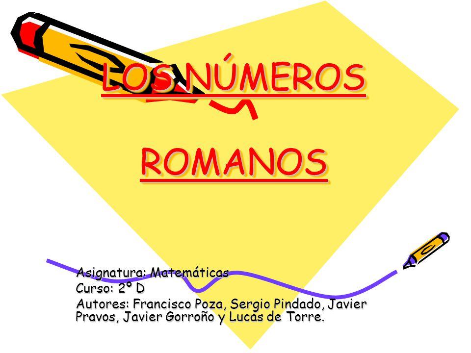 LOS NÚMEROS ROMANOS Asignatura: Matemáticas Curso: 2º D Autores: Francisco Poza, Sergio Pindado, Javier Pravos, Javier Gorroño y Lucas de Torre.