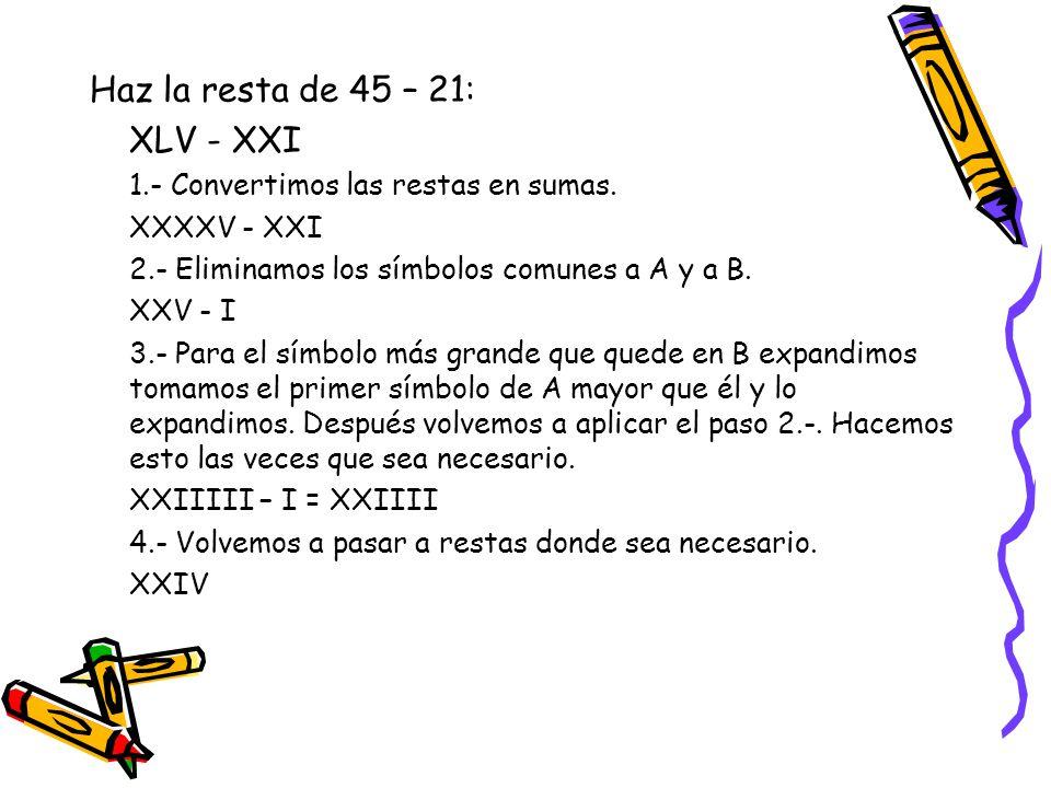 Haz la resta de 45 – 21: XLV - XXI 1.- Convertimos las restas en sumas.