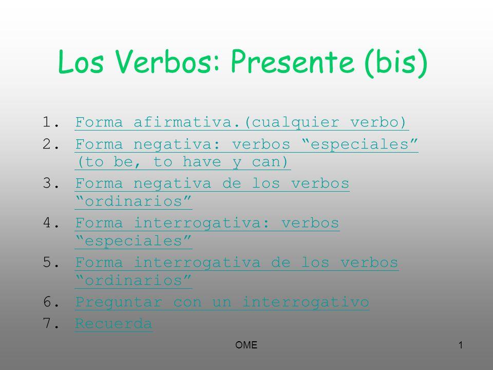 OME1 Los Verbos: Presente (bis) 1.Forma afirmativa.(cualquier verbo)Forma afirmativa.(cualquier verbo) 2.Forma negativa: verbos especiales (to be, to