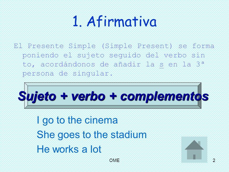OME2 1. Afirmativa El Presente Simple (Simple Present) se forma poniendo el sujeto seguido del verbo sin to, acordándonos de añadir la s en la 3ª pers
