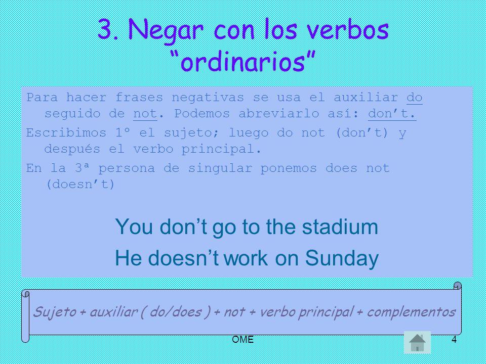 OME4 3. Negar con los verbos ordinarios Para hacer frases negativas se usa el auxiliar do seguido de not. Podemos abreviarlo así: dont. Escribimos 1º