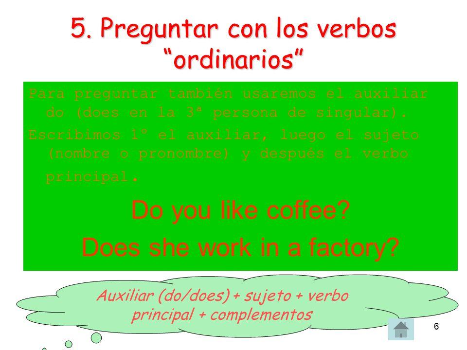 OME6 5. Preguntar con los verbos ordinarios Para preguntar también usaremos el auxiliar do (does en la 3ª persona de singular). Escribimos 1º el auxil