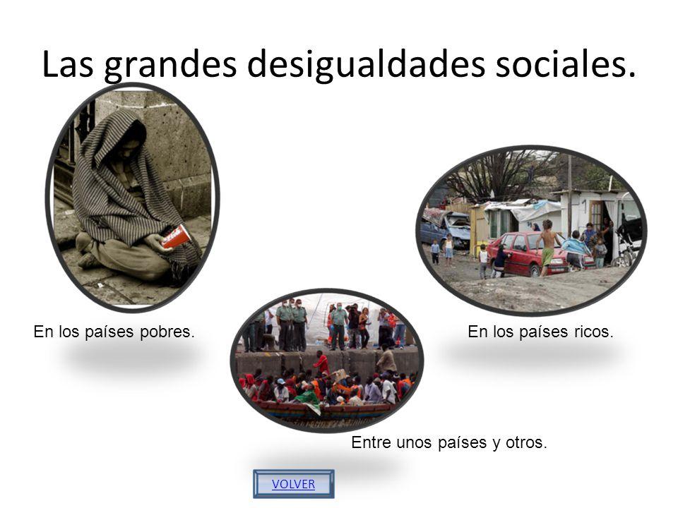 Las grandes desigualdades sociales. En los países pobres.En los países ricos. Entre unos países y otros. VOLVER