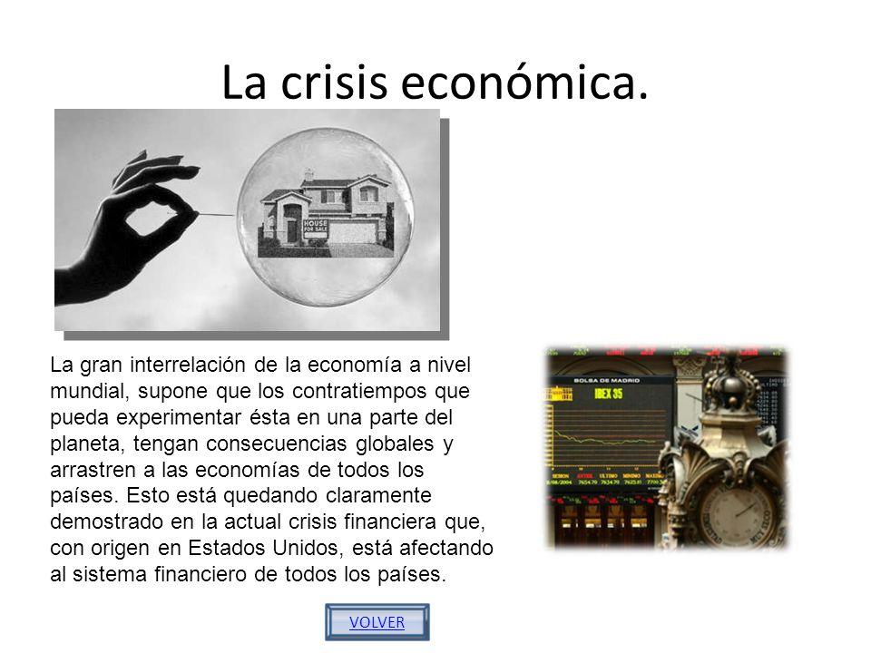 La crisis económica. VOLVER La gran interrelación de la economía a nivel mundial, supone que los contratiempos que pueda experimentar ésta en una part